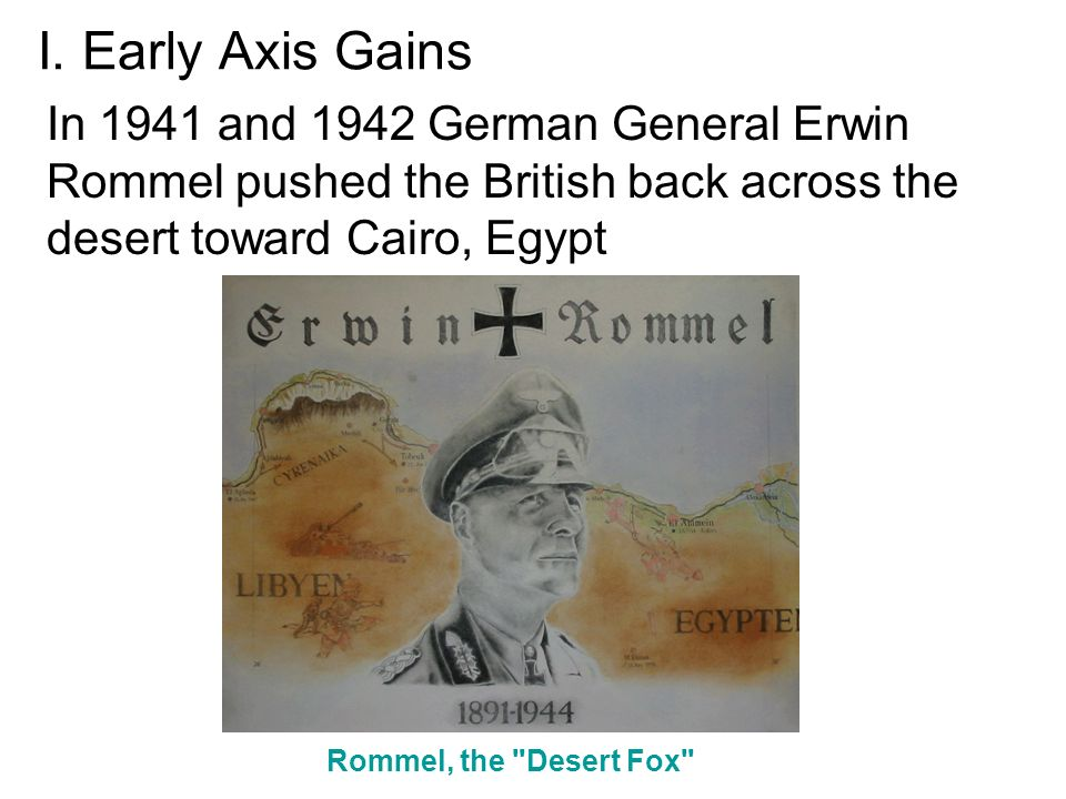 I. Early Axis Gains In 1941 and 1942 German General Erwin Rommel pushed the British back across the desert toward Cairo, Egypt.