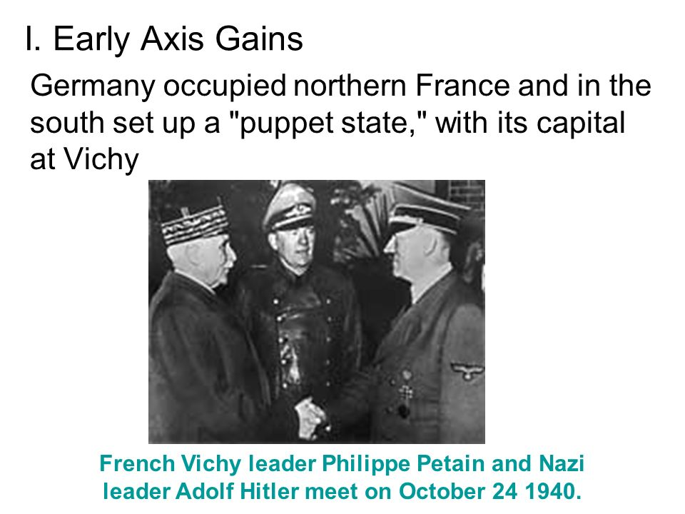 I. Early Axis Gains Germany occupied northern France and in the south set up a puppet state, with its capital at Vichy.