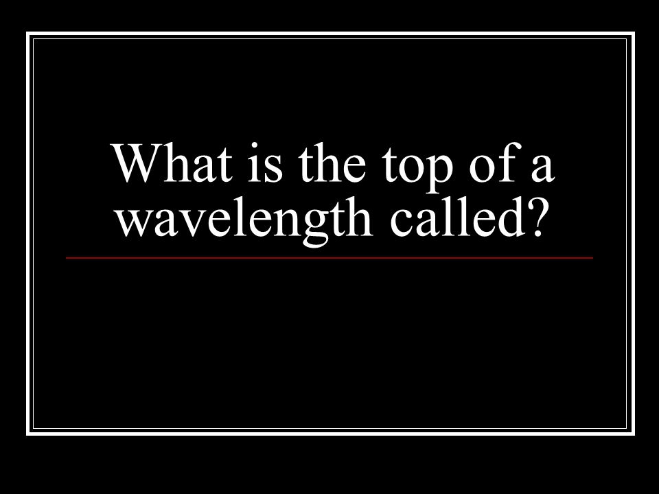 What is the top of a wavelength called