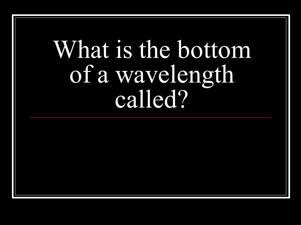 What is the bottom of a wavelength called