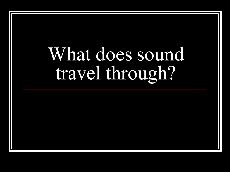 What does sound travel through
