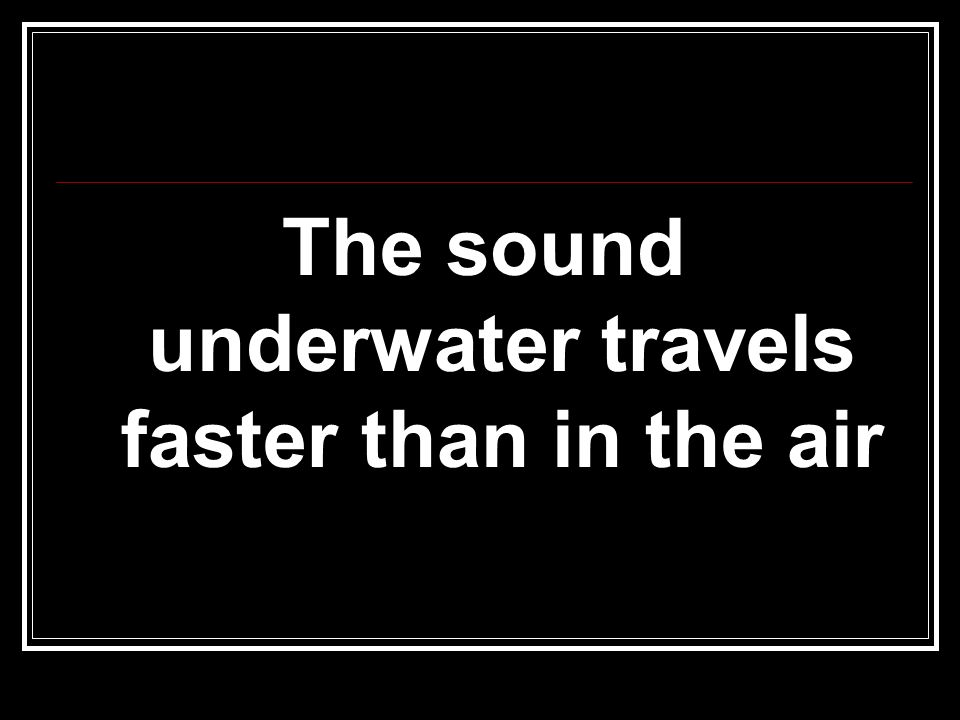 The sound underwater travels faster than in the air