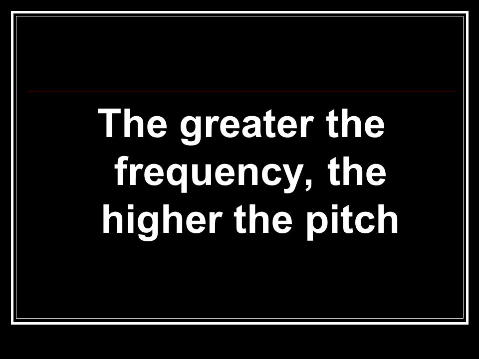 The greater the frequency, the higher the pitch