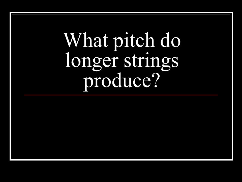 What pitch do longer strings produce