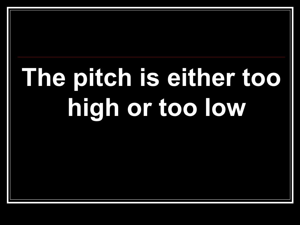 The pitch is either too high or too low