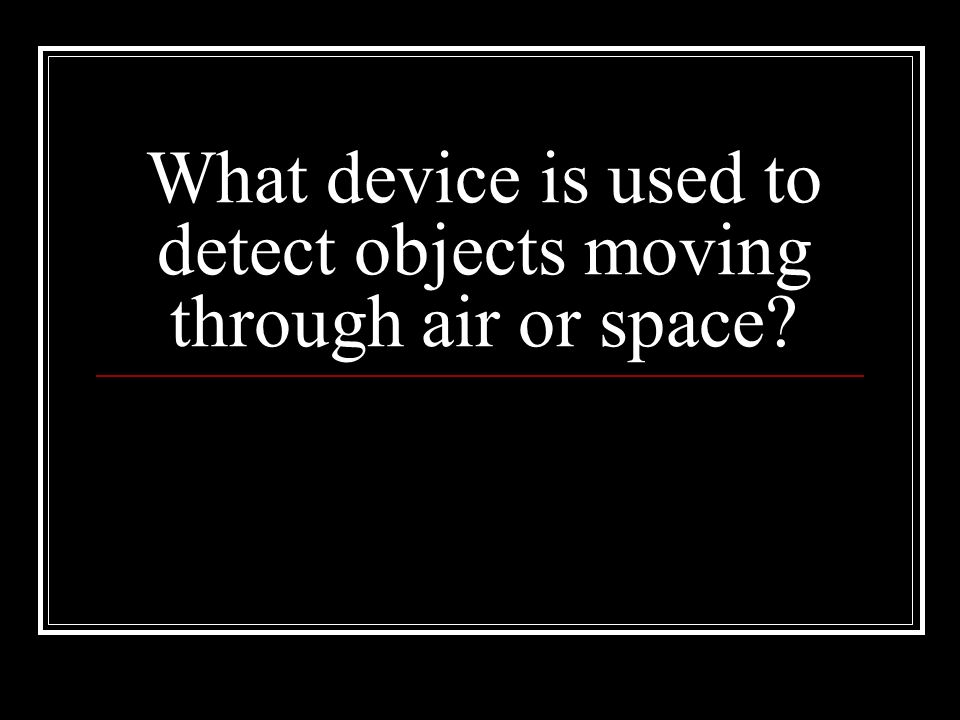 What device is used to detect objects moving through air or space
