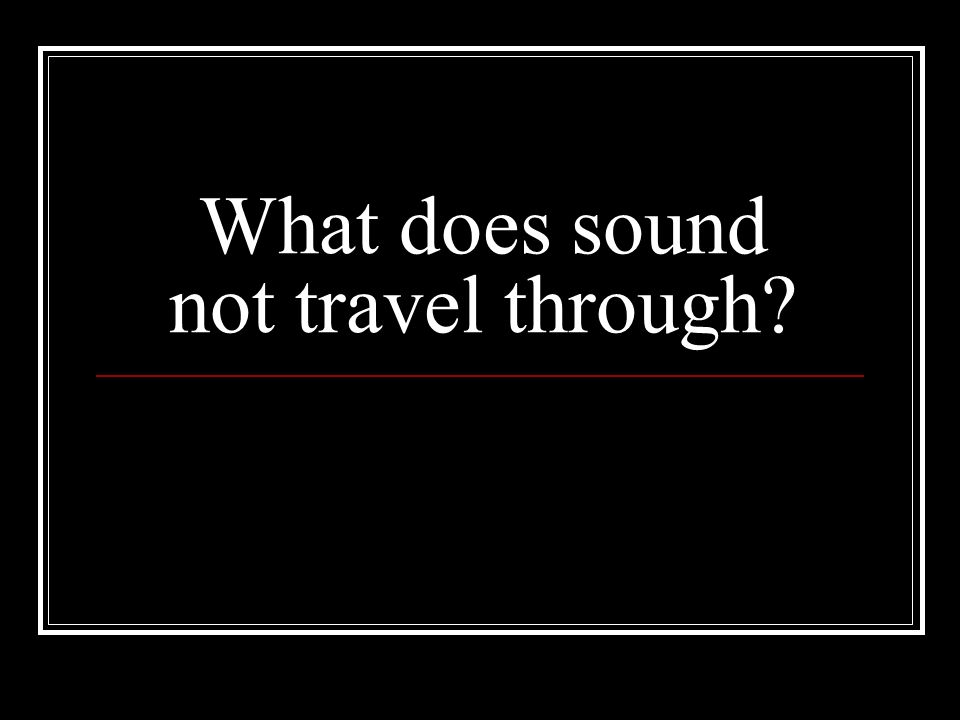 What does sound not travel through