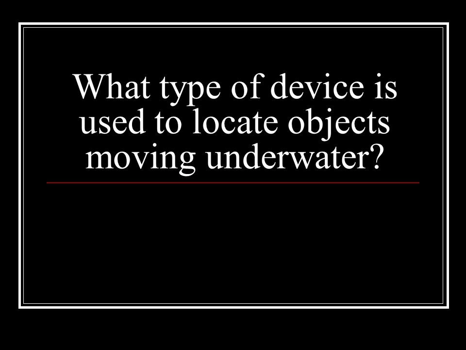 What type of device is used to locate objects moving underwater