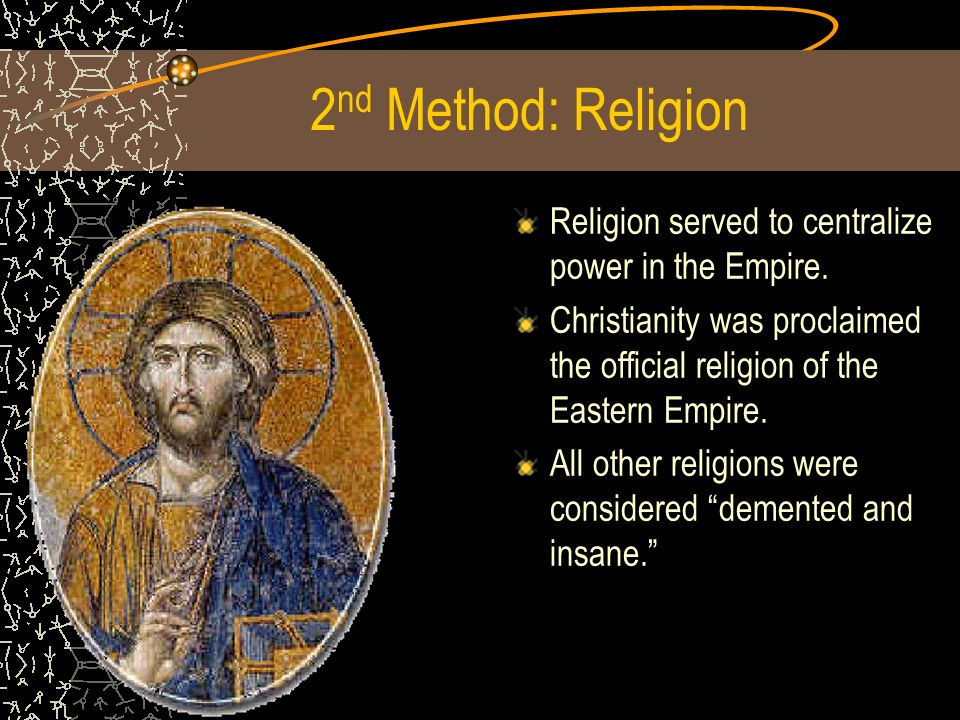 2nd Method: Religion Religion served to centralize power in the Empire. Christianity was proclaimed the official religion of the Eastern Empire.