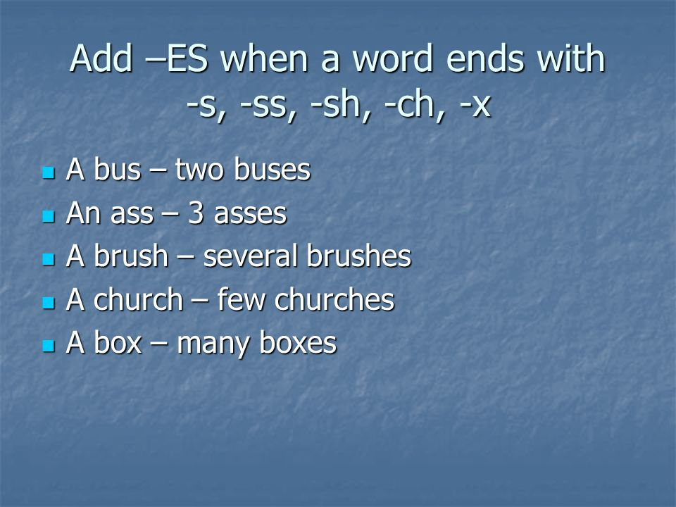 Add –ES when a word ends with -s, -ss, -sh, -ch, -x