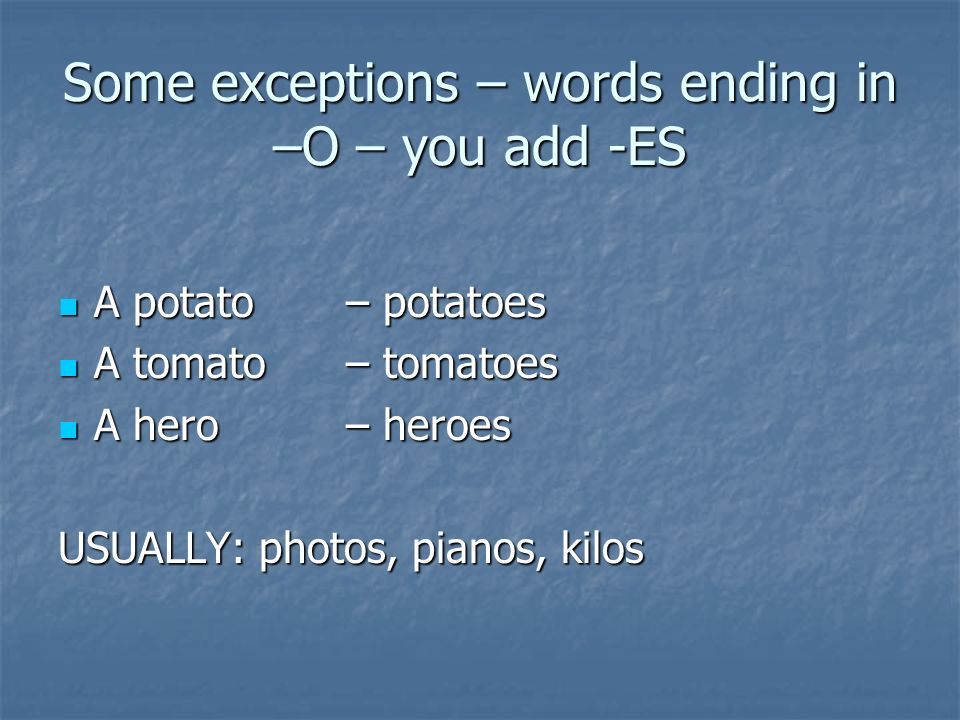 Some exceptions – words ending in –O – you add -ES