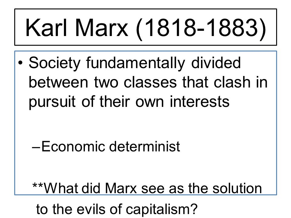 Karl Marx ( ) Society fundamentally divided between two classes that clash in pursuit of their own interests.