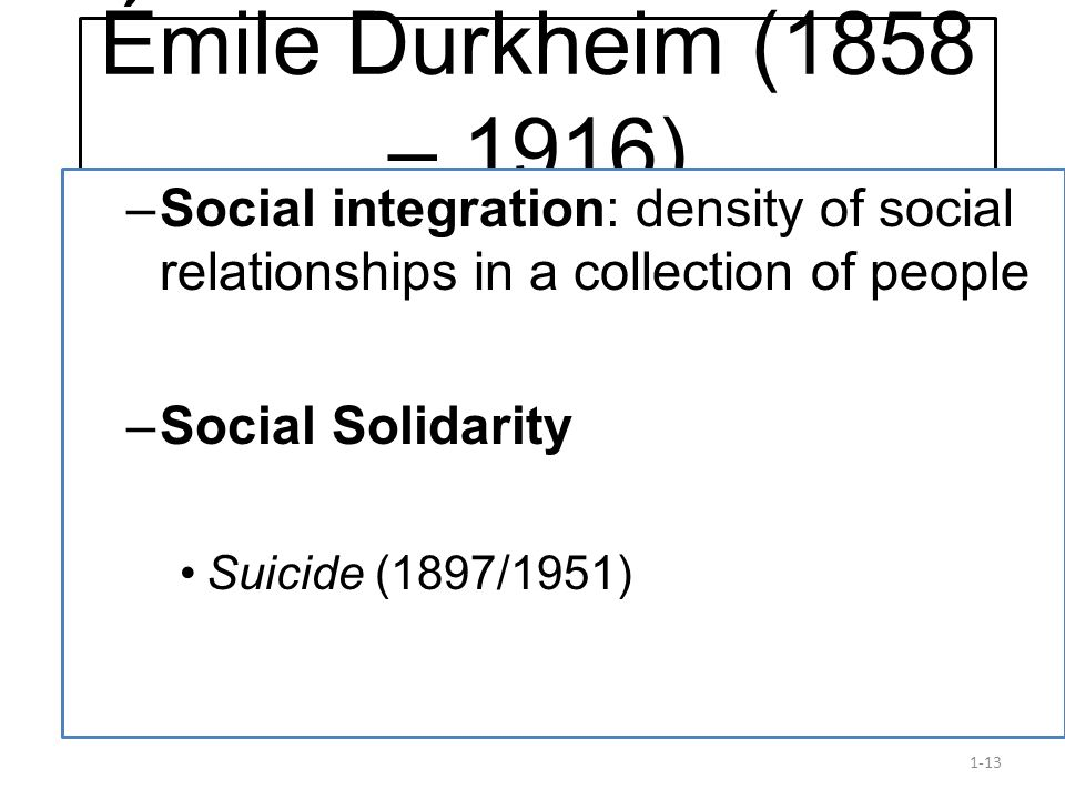 Émile Durkheim (1858 – 1916) Social integration: density of social relationships in a collection of people.