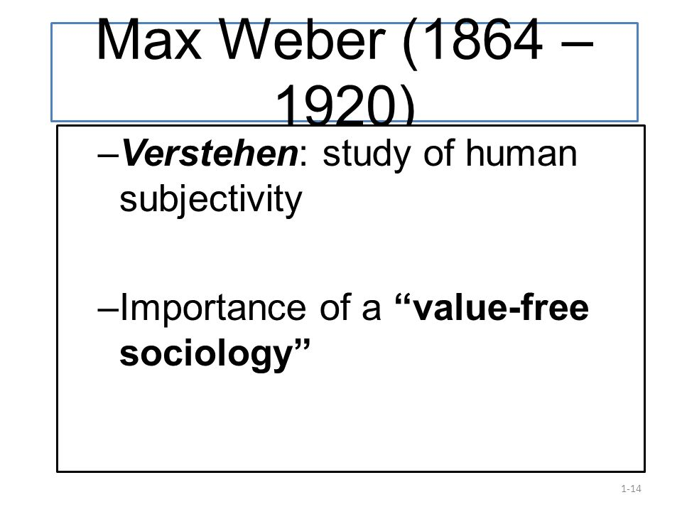 Max Weber (1864 – 1920) Verstehen: study of human subjectivity.