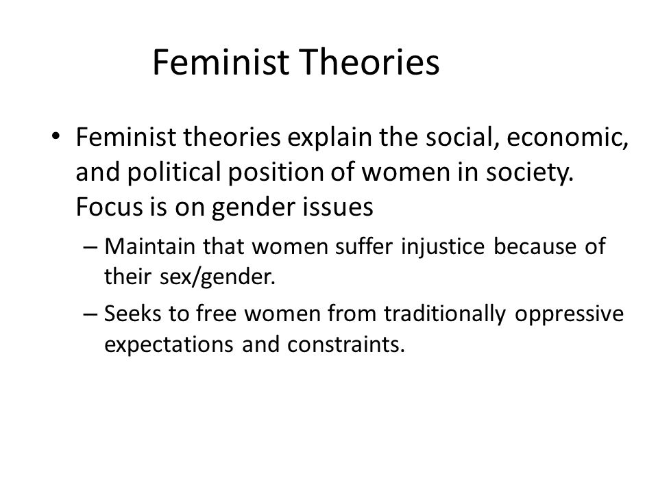 Feminist Theories Feminist theories explain the social, economic, and political position of women in society. Focus is on gender issues.