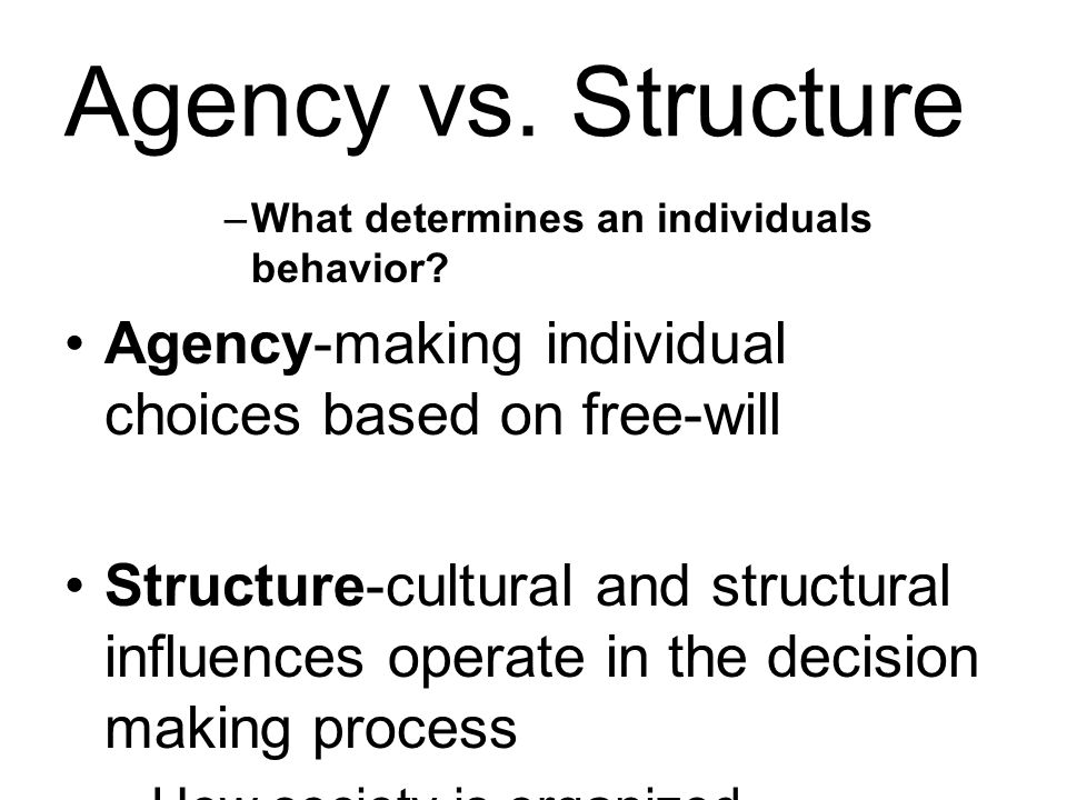 Agency vs. Structure What determines an individuals behavior Agency-making individual choices based on free-will.