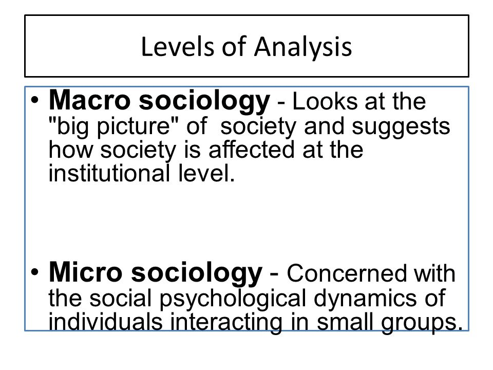 Levels of Analysis Macro sociology - Looks at the big picture of society and suggests how society is affected at the institutional level.