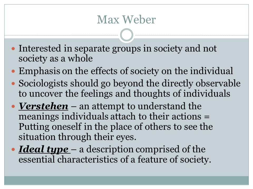 Max Weber Interested in separate groups in society and not society as a whole. Emphasis on the effects of society on the individual.