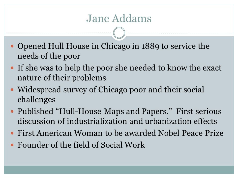 Jane Addams Opened Hull House in Chicago in 1889 to service the needs of the poor.