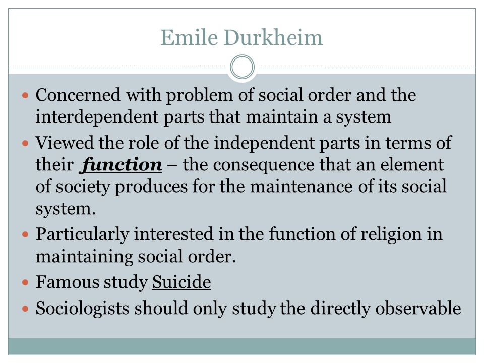 Emile Durkheim Concerned with problem of social order and the interdependent parts that maintain a system.
