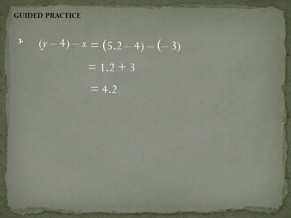 GUIDED PRACTICE 3. (y – 4) – x = (5.2 – 4) – (– 3) = = 4.2