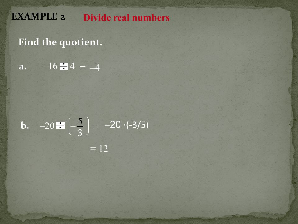 EXAMPLE 2 Divide real numbers Find the quotient. a. –16 4 = –4 –20 b. 5 3 – = –20 ·(-3/5) = 12
