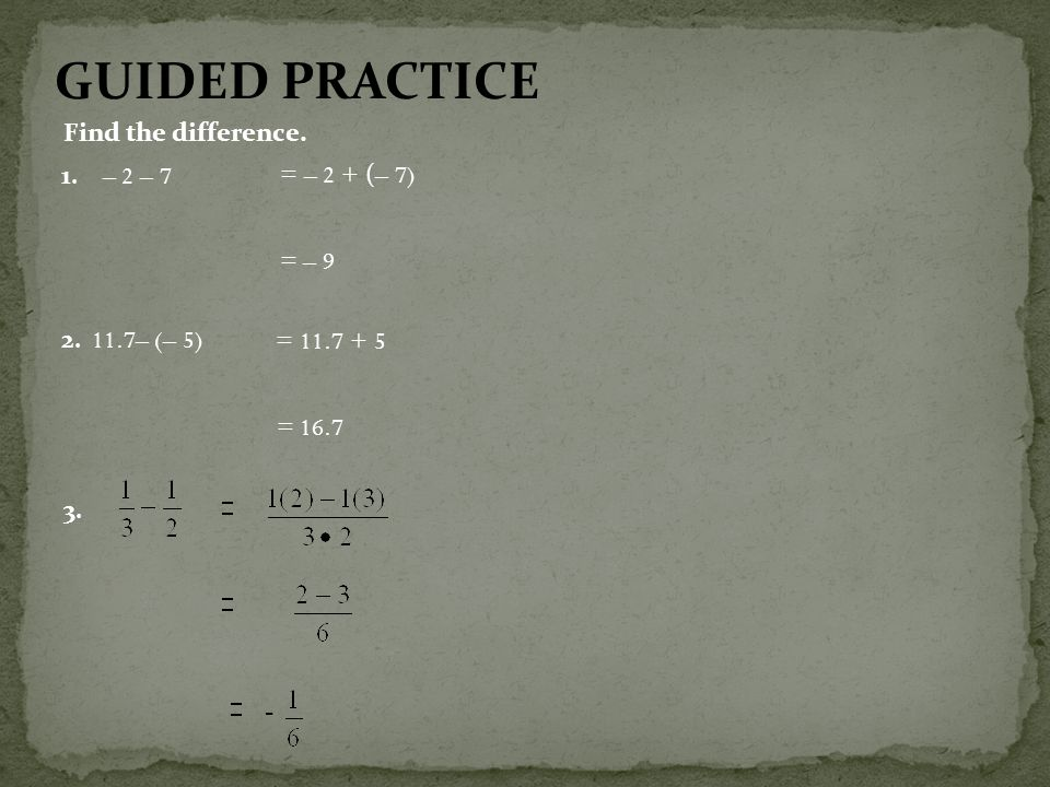 GUIDED PRACTICE Find the difference. 1. – 2 – 7 = – 2 + (– 7) = – 9