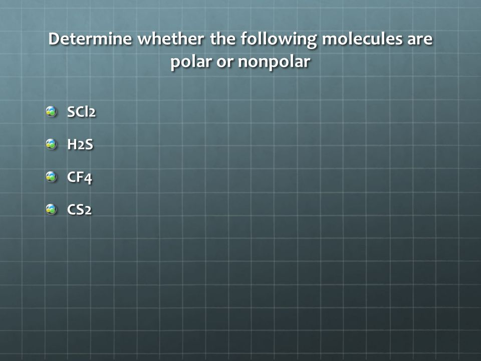 Determine whether the following molecules are polar or nonpolar