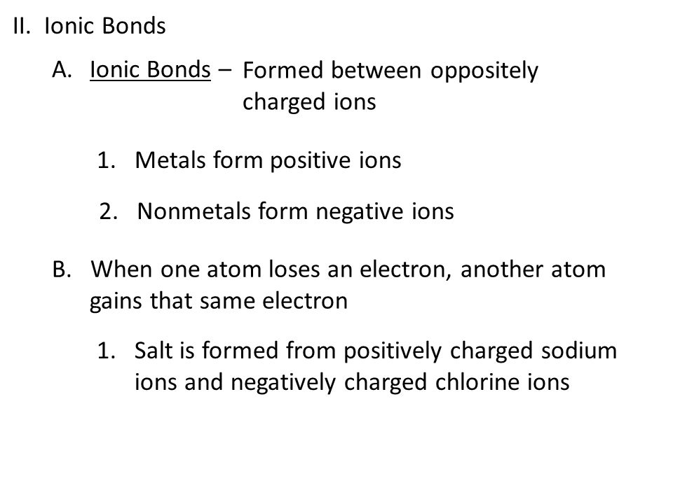 II. Ionic Bonds Ionic Bonds – Formed between oppositely charged ions. Metals form positive ions.