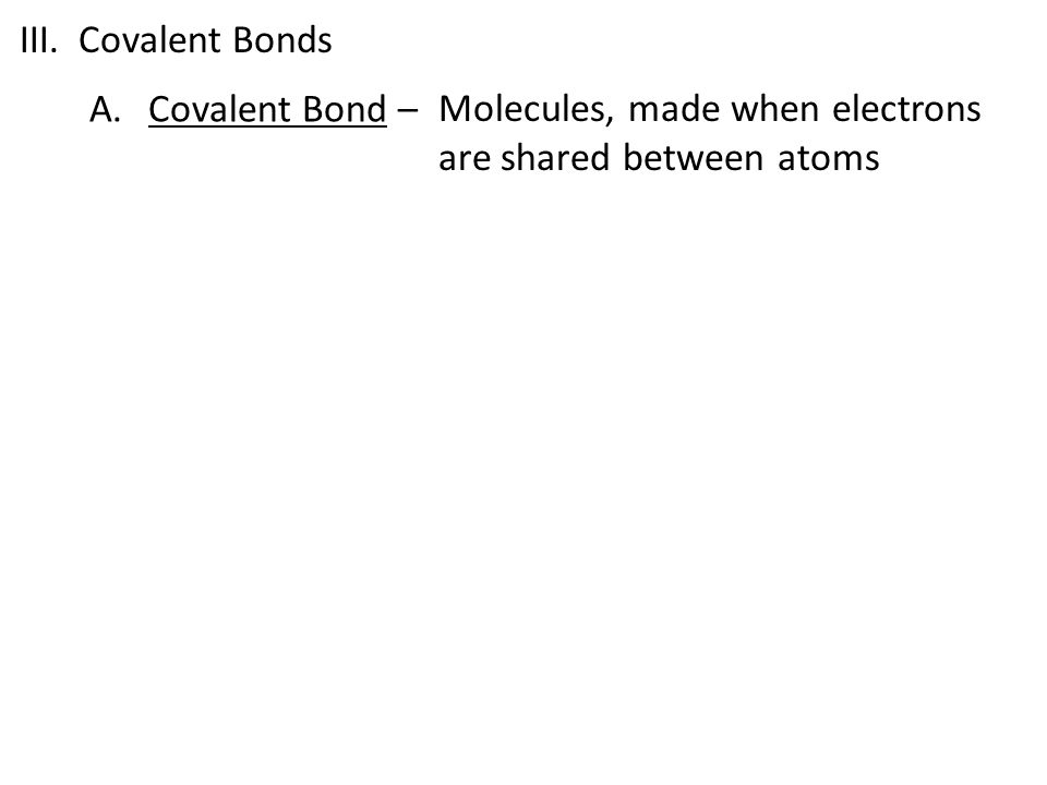 III. Covalent Bonds Covalent Bond – Molecules, made when electrons are shared between atoms