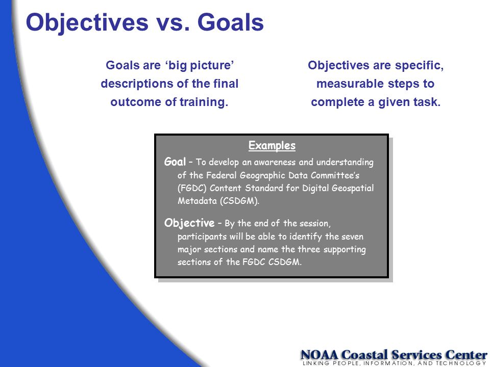 Objectives vs. Goals Goals are 'big picture' descriptions of the final outcome of training.