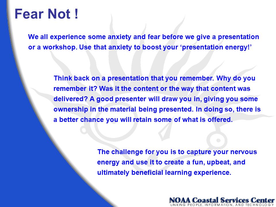 Fear Not ! We all experience some anxiety and fear before we give a presentation or a workshop. Use that anxiety to boost your 'presentation energy!'