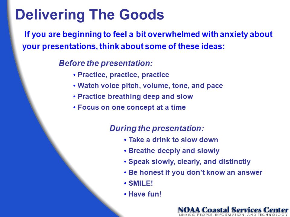Delivering The Goods If you are beginning to feel a bit overwhelmed with anxiety about your presentations, think about some of these ideas: