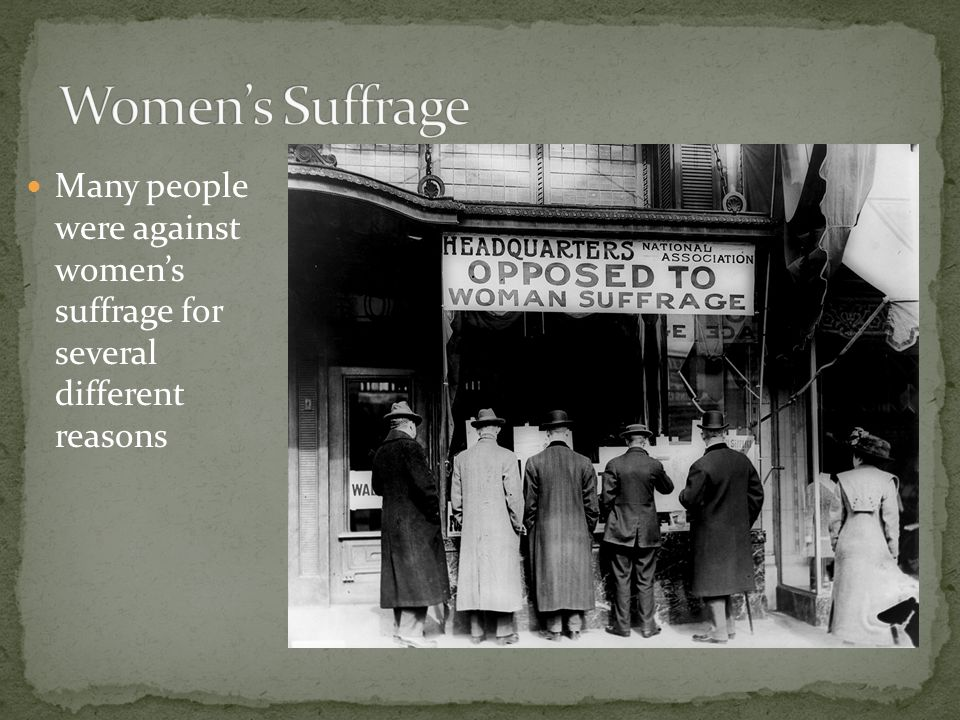 Women's Suffrage Many people were against women's suffrage for several different reasons