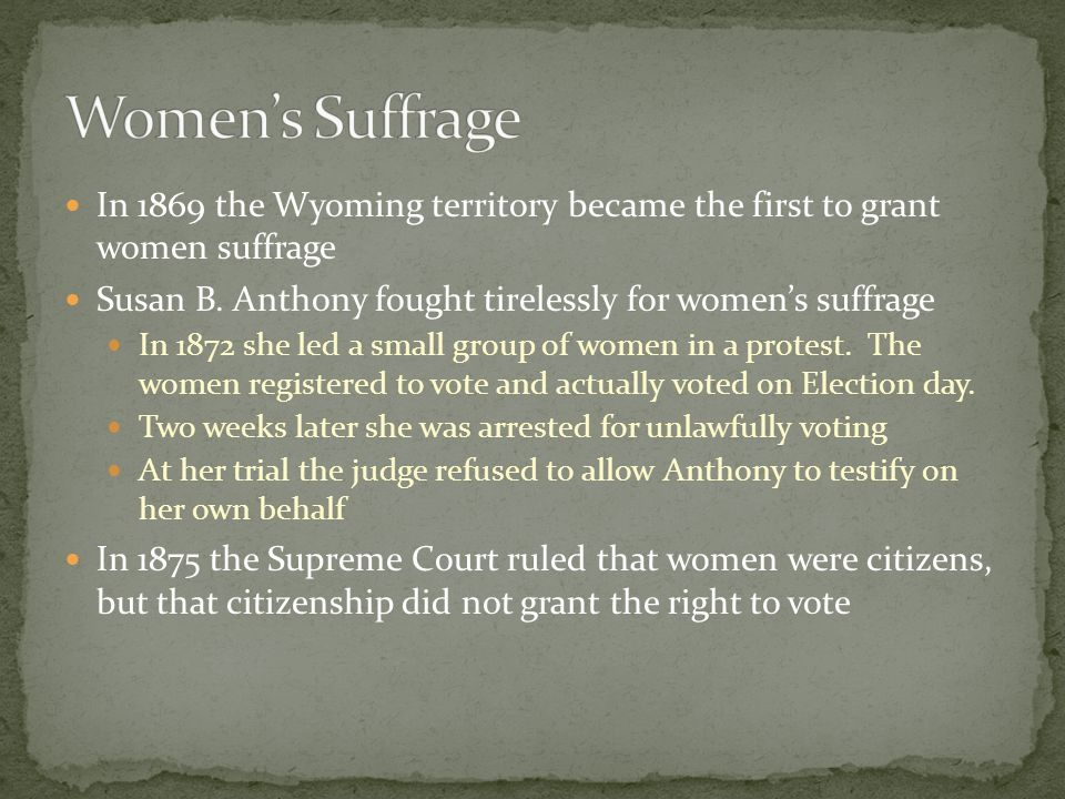 Women's Suffrage In 1869 the Wyoming territory became the first to grant women suffrage. Susan B. Anthony fought tirelessly for women's suffrage.