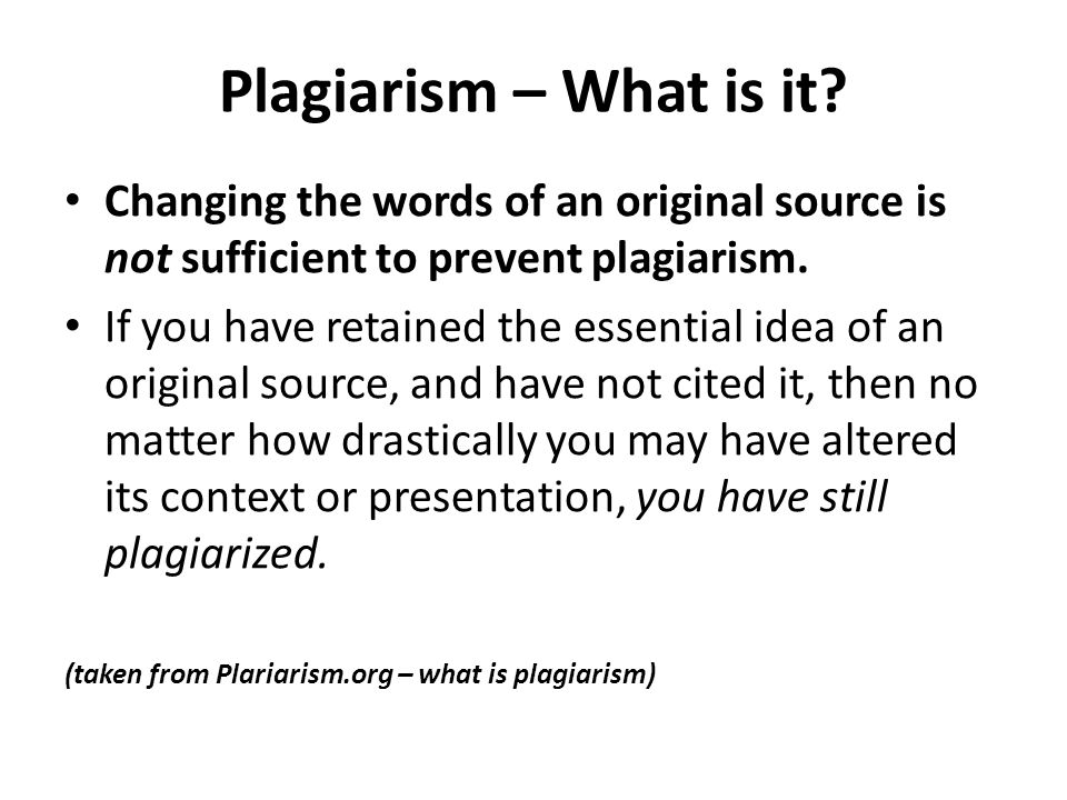 Plagiarism – What is it Changing the words of an original source is not sufficient to prevent plagiarism.