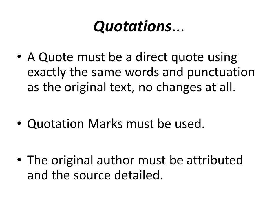 Quotations... A Quote must be a direct quote using exactly the same words and punctuation as the original text, no changes at all.