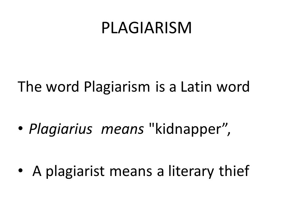 PLAGIARISM The word Plagiarism is a Latin word
