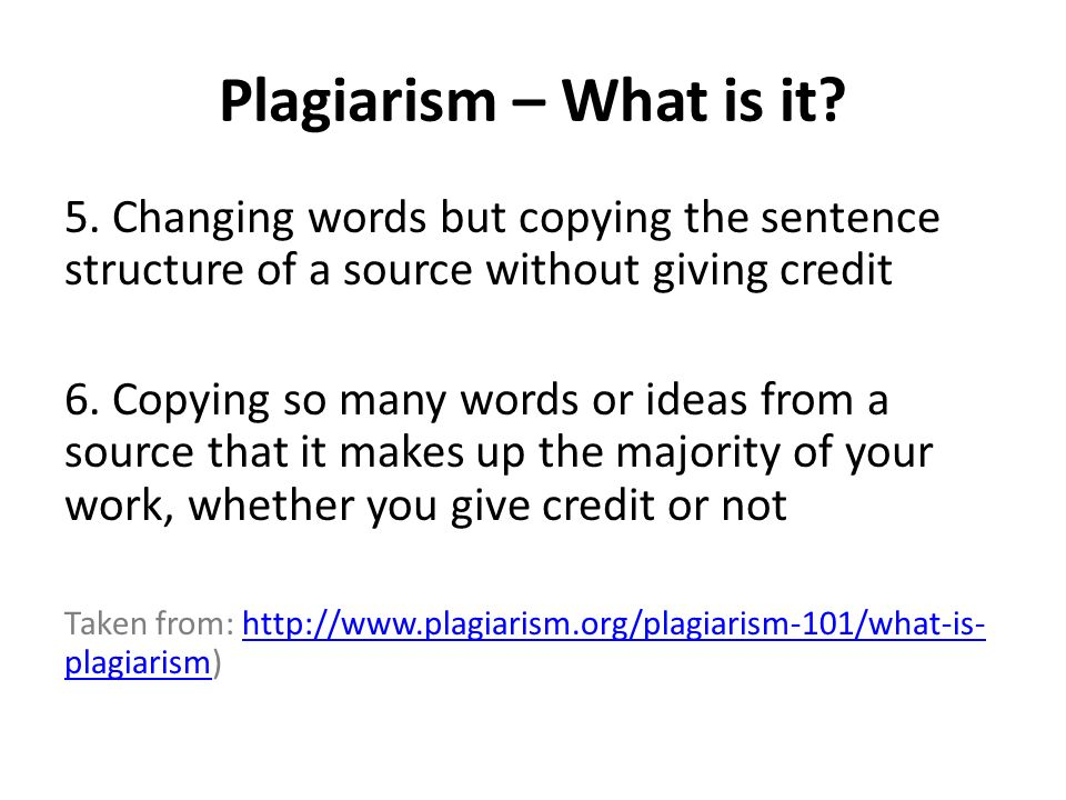 Plagiarism – What is it 5. Changing words but copying the sentence structure of a source without giving credit.