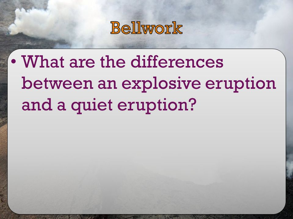 Bellwork What are the differences between an explosive eruption and a quiet eruption