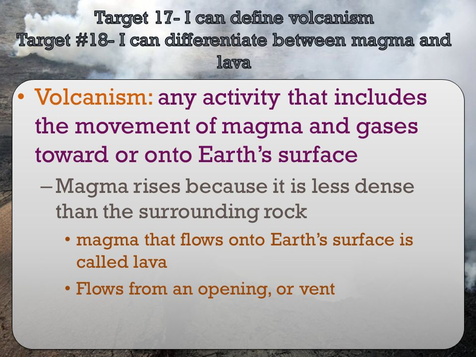 Target 17- I can define volcanism Target #18- I can differentiate between magma and lava