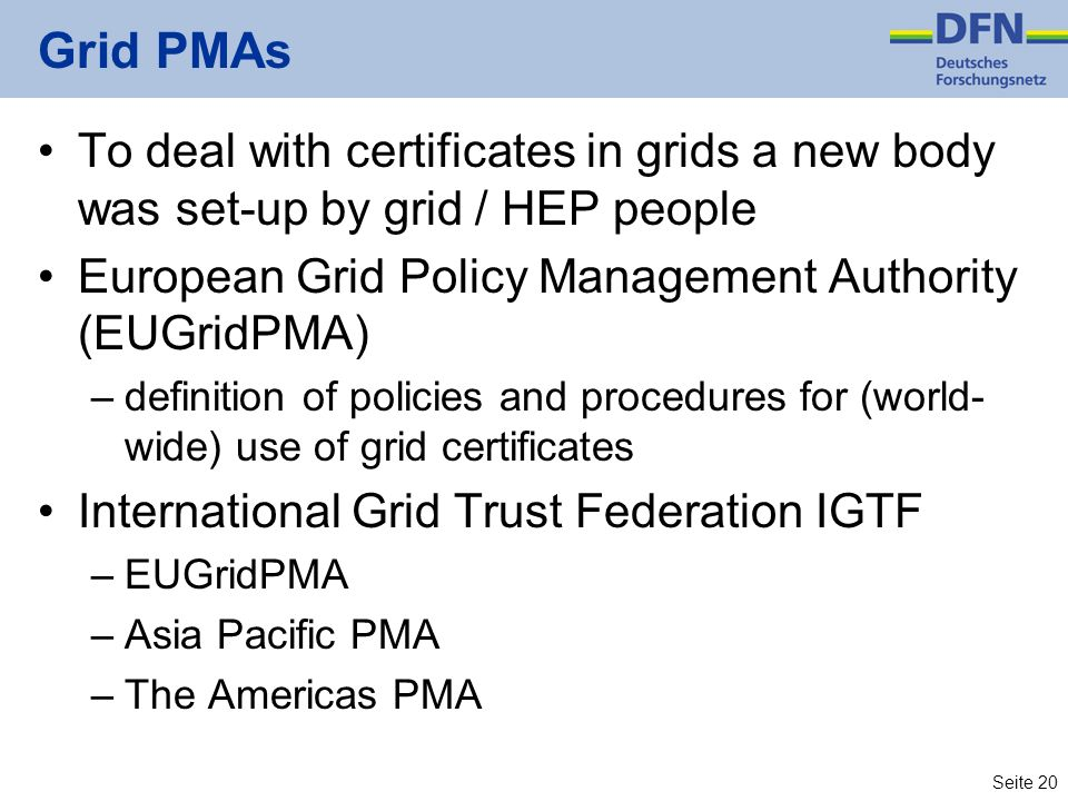 Grid PMAs To deal with certificates in grids a new body was set-up by grid / HEP people. European Grid Policy Management Authority (EUGridPMA)