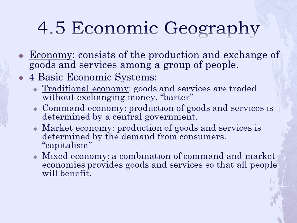 4.5 Economic Geography Economy: consists of the production and exchange of goods and services among a group of people.