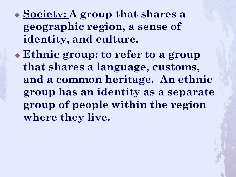 Society: A group that shares a geographic region, a sense of identity, and culture.