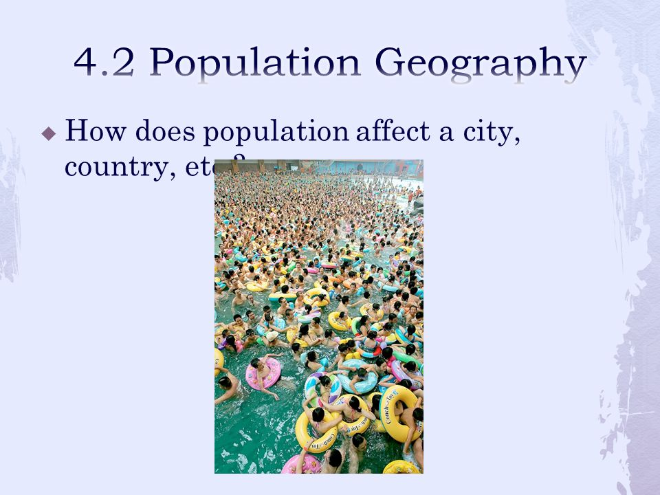 4.2 Population Geography How does population affect a city, country, etc.