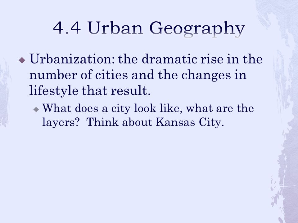 4.4 Urban Geography Urbanization: the dramatic rise in the number of cities and the changes in lifestyle that result.