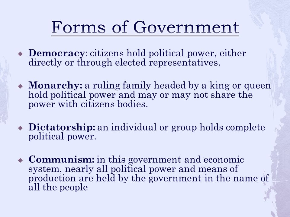 Forms of Government Democracy: citizens hold political power, either directly or through elected representatives.