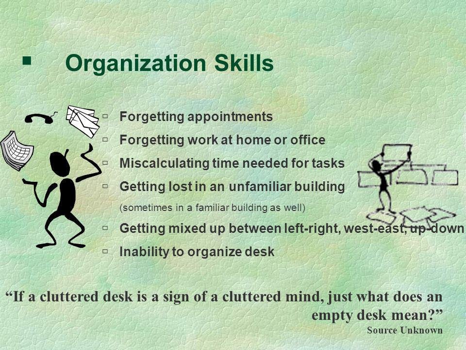 Organization Skills Forgetting appointments. Forgetting work at home or office. Miscalculating time needed for tasks.