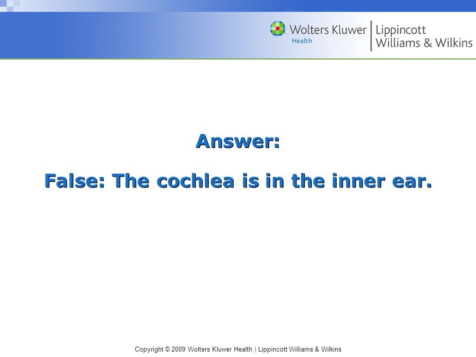 Answer: False: The cochlea is in the inner ear.