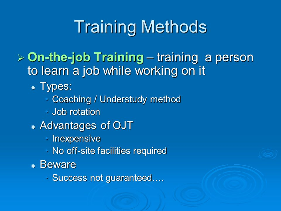 Training Methods On-the-job Training – training a person to learn a job while working on it. Types: